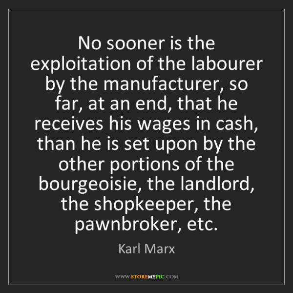 Karl Marx: No sooner is the exploitation of the labourer by the...