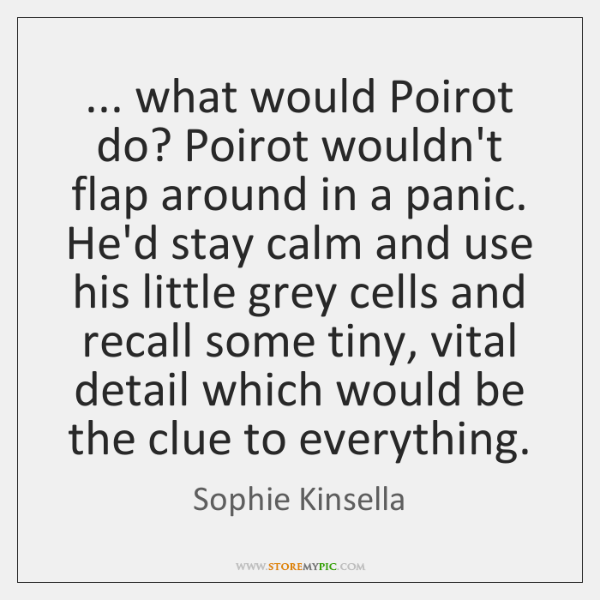 ... what would Poirot do? Poirot wouldn't flap around in a panic. He'd ...