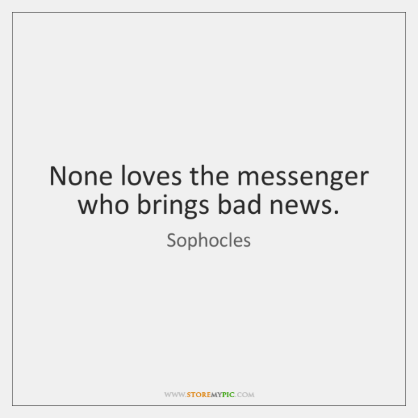 None loves the messenger who brings bad news.