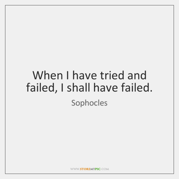 When I have tried and failed, I shall have failed.