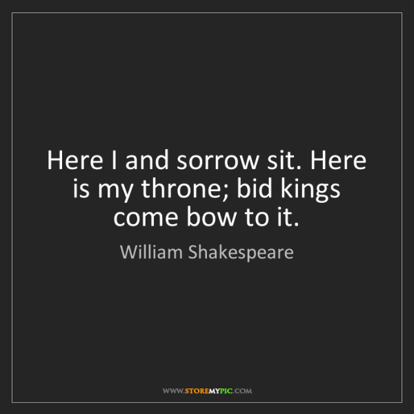 William Shakespeare: Here I and sorrow sit. Here is my throne; bid kings come...