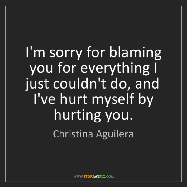 Christina Aguilera Im Sorry For Blaming You For Everything I Just