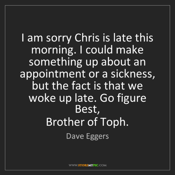 Dave Eggers: I am sorry Chris is late this morning. I could make something...