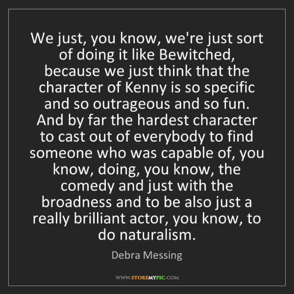 Debra Messing: We just, you know, we're just sort of doing it like Bewitched,...