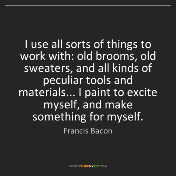 Francis Bacon: I use all sorts of things to work with: old brooms, old...