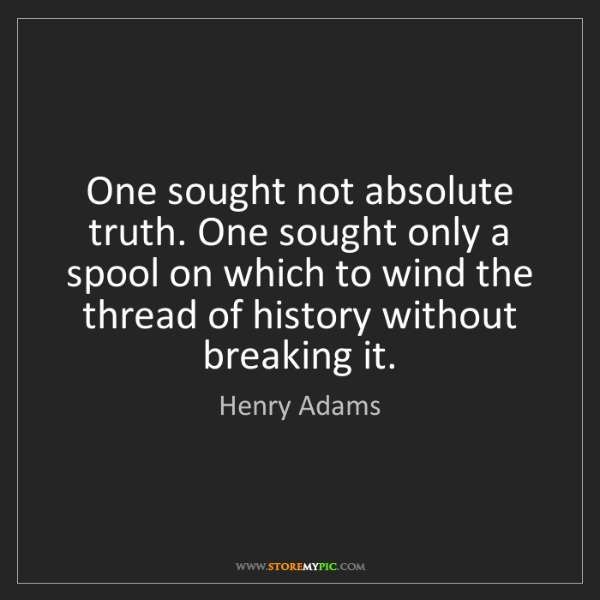 Henry Adams: One sought not absolute truth. One sought only a spool...