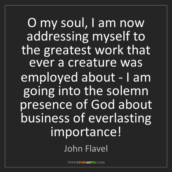John Flavel: O my soul, I am now addressing myself to the greatest...