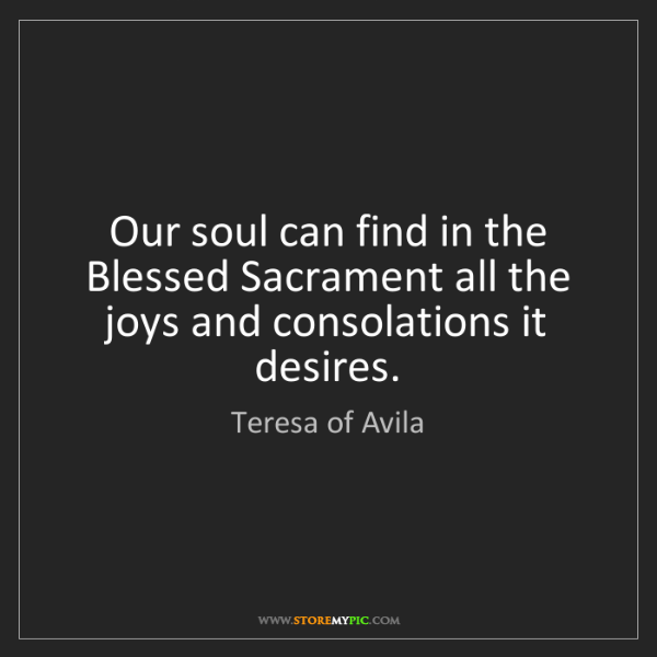Teresa of Avila: Our soul can find in the Blessed Sacrament all the joys...