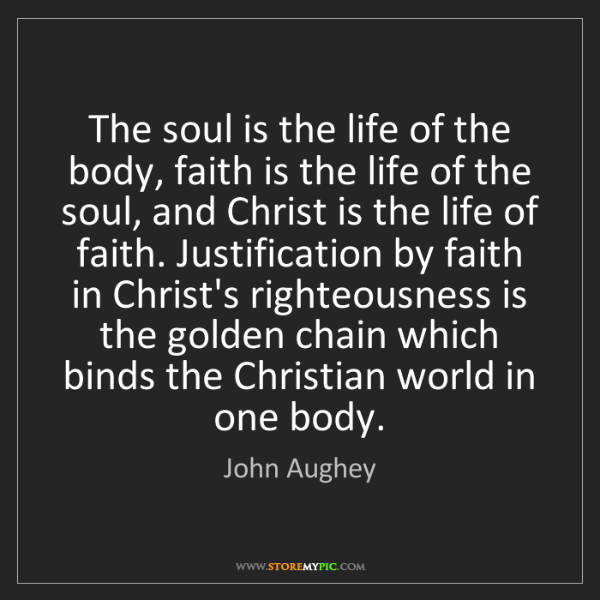 John Aughey: The soul is the life of the body, faith is the life of...
