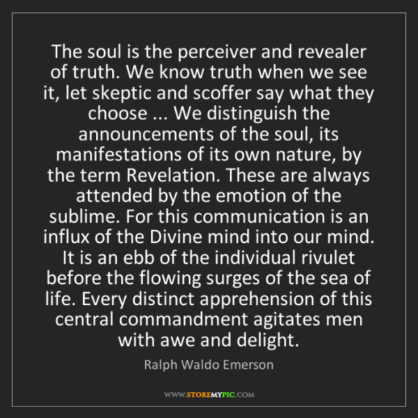 Ralph Waldo Emerson: The soul is the perceiver and revealer of truth. We know...