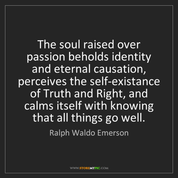 Ralph Waldo Emerson: The soul raised over passion beholds identity and eternal...