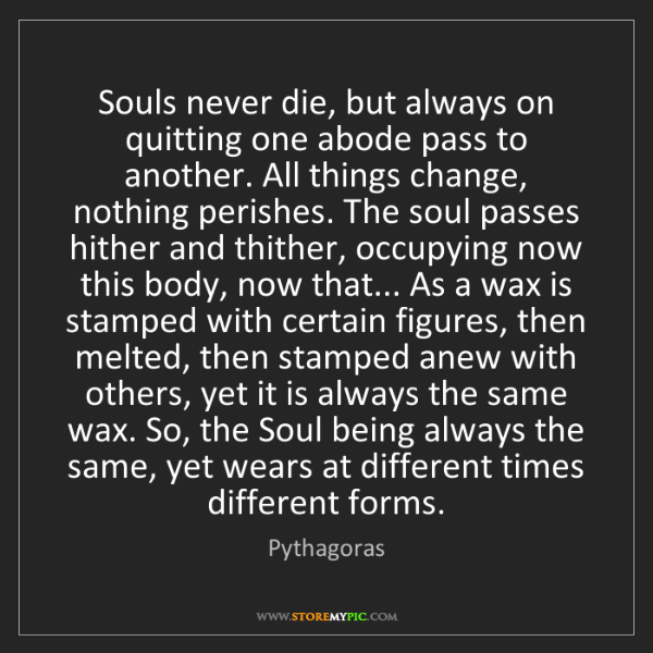 Pythagoras: Souls never die, but always on quitting one abode pass...