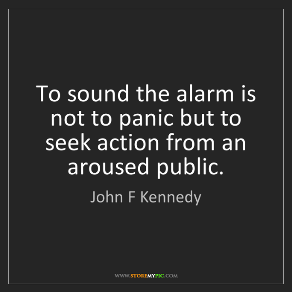 John F Kennedy: To sound the alarm is not to panic but to seek action...