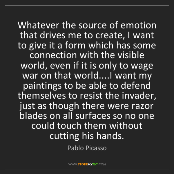 Pablo Picasso: Whatever the source of emotion that drives me to create,...