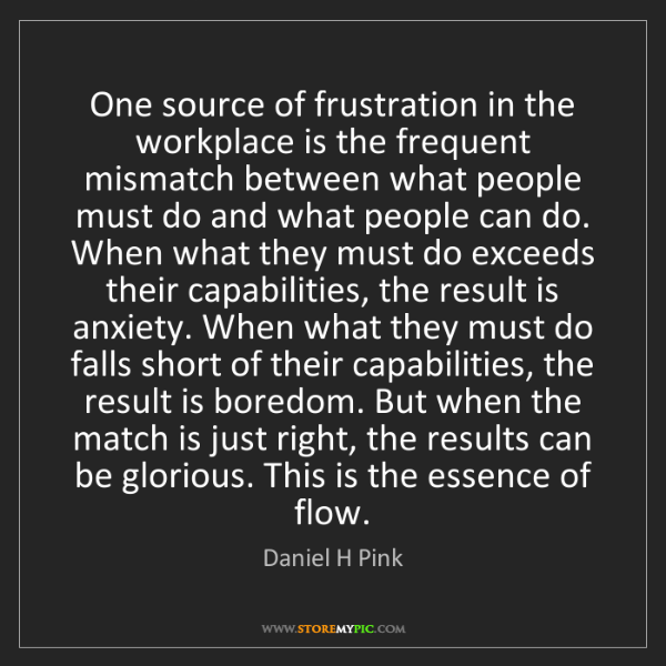 Daniel H Pink: One source of frustration in the workplace is the frequent...