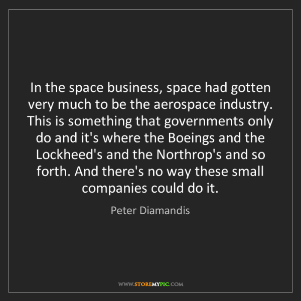 Peter Diamandis: In the space business, space had gotten very much to...