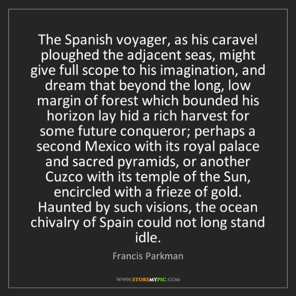 Francis Parkman: The Spanish voyager, as his caravel ploughed the adjacent...