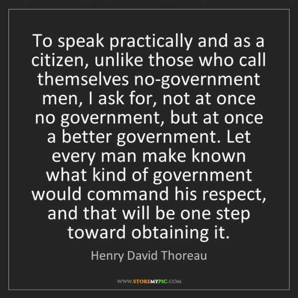 Henry David Thoreau: To speak practically and as a citizen, unlike those who...