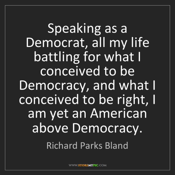Richard Parks Bland: Speaking as a Democrat, all my life battling for what...