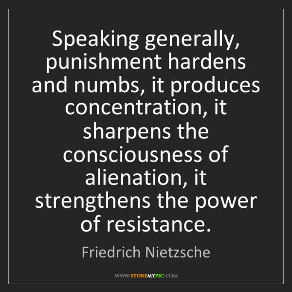 Friedrich Nietzsche: Speaking generally, punishment hardens and numbs, it...