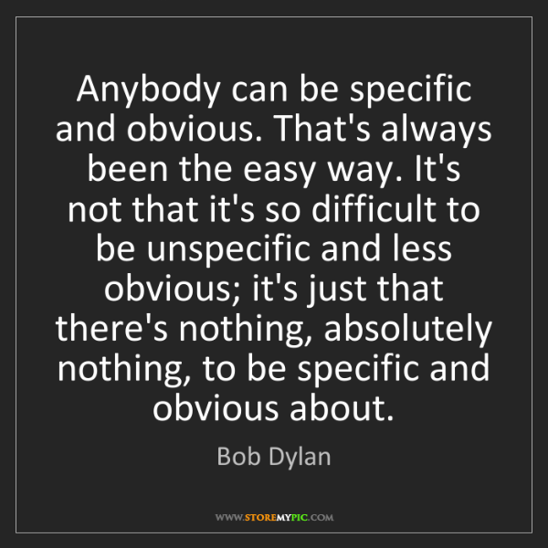 Bob Dylan: Anybody can be specific and obvious. That's always been...