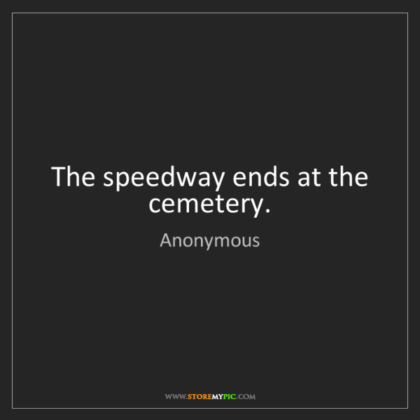 Anonymous: The speedway ends at the cemetery.