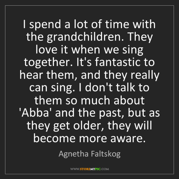 Agnetha Faltskog: I spend a lot of time with the grandchildren. They love...