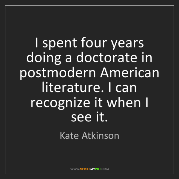Kate Atkinson: I spent four years doing a doctorate in postmodern American...