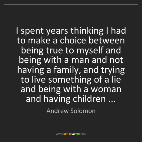 Andrew Solomon: I spent years thinking I had to make a choice between...