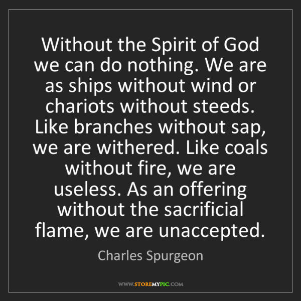 Charles Spurgeon: Without the Spirit of God we can do nothing. We are as...