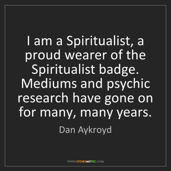 Dan Aykroyd: I am a Spiritualist, a proud wearer of the Spiritualist...