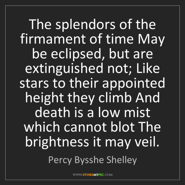 Percy Bysshe Shelley: The splendors of the firmament of time May be eclipsed,...