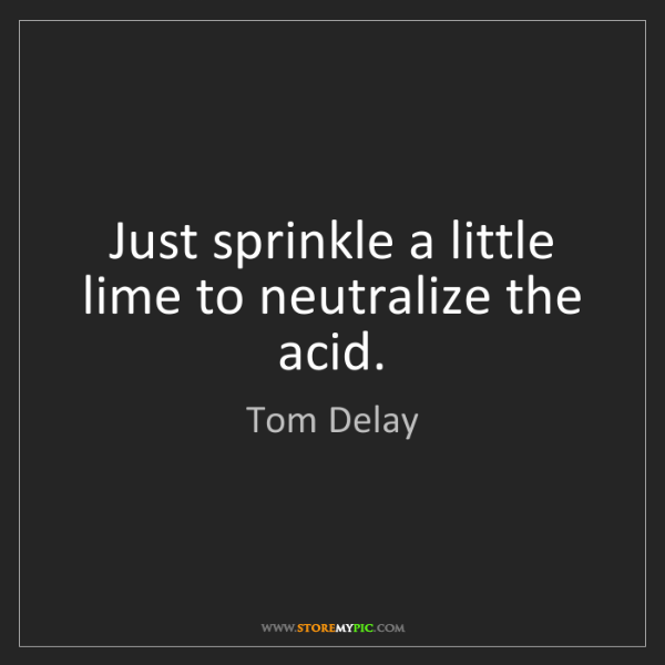 Tom Delay: Just sprinkle a little lime to neutralize the acid.