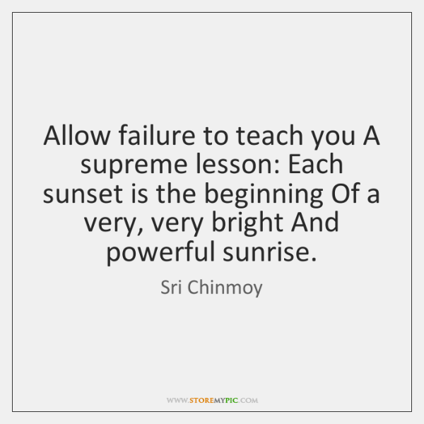 Allow failure to teach you A supreme lesson: Each sunset is the ...