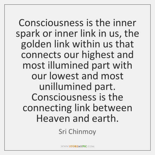 Consciousness is the inner spark or inner link in us, the golden ...