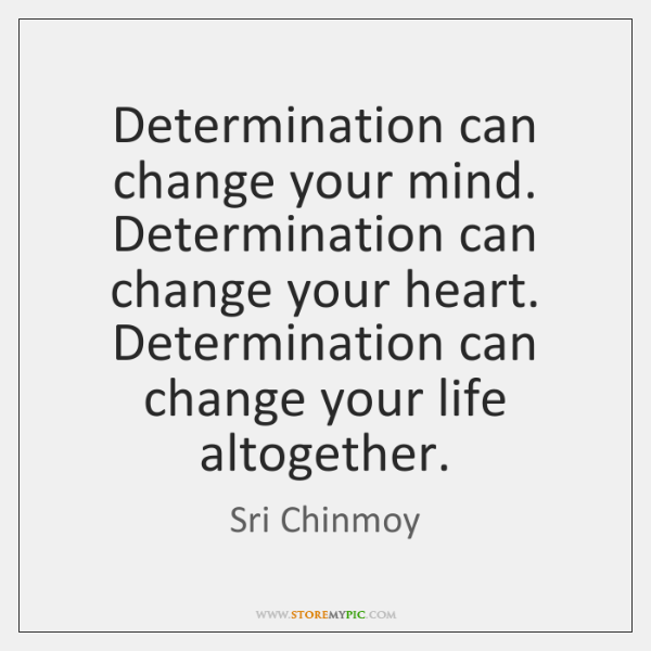 Determination can change your mind. Determination can change your heart. Determination can ...