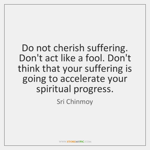 Do not cherish suffering. Don't act like a fool. Don't think that ...