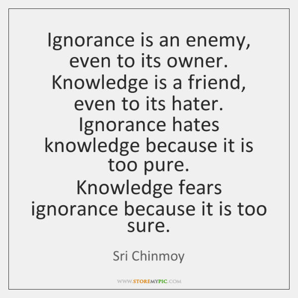 Ignorance is an enemy, even to its owner.   Knowledge is a friend, ...
