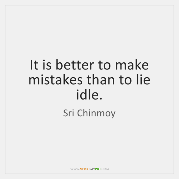 It is better to make mistakes than to lie idle.