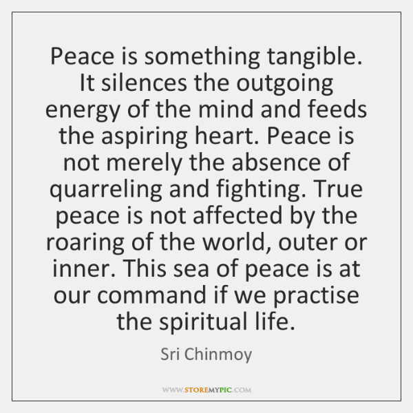 Peace is something tangible. It silences the outgoing energy of the mind ...