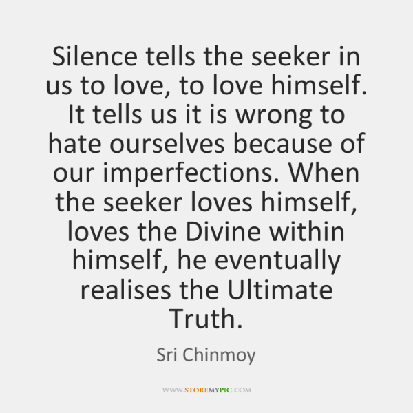 Silence tells the seeker in us to love, to love himself. It ...