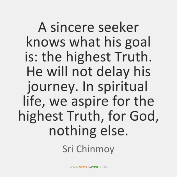 A sincere seeker knows what his goal is: the highest Truth. He ...