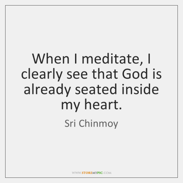 When I meditate, I clearly see that God is already seated inside ...