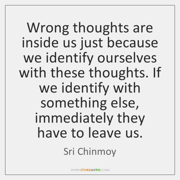 Wrong thoughts are inside us just because we identify ourselves with these ...