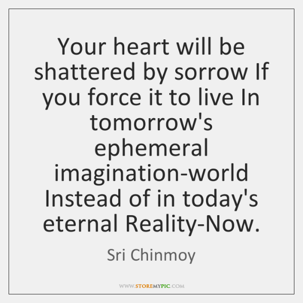 Your heart will be shattered by sorrow If you force it to ...