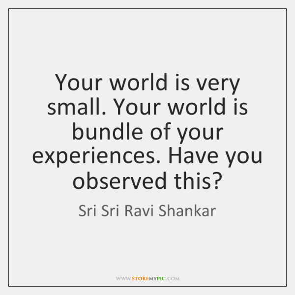 Your world is very small. Your world is bundle of your experiences. ...