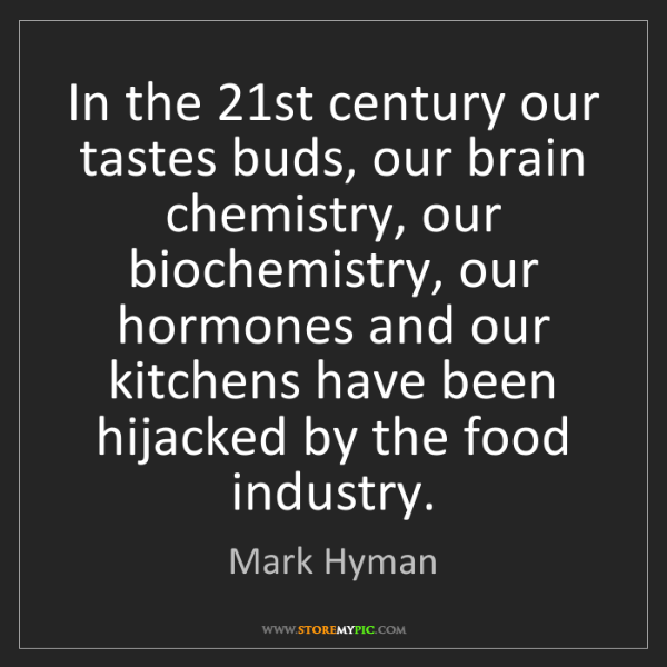 Mark Hyman: In the 21st century our tastes buds, our brain chemistry,...