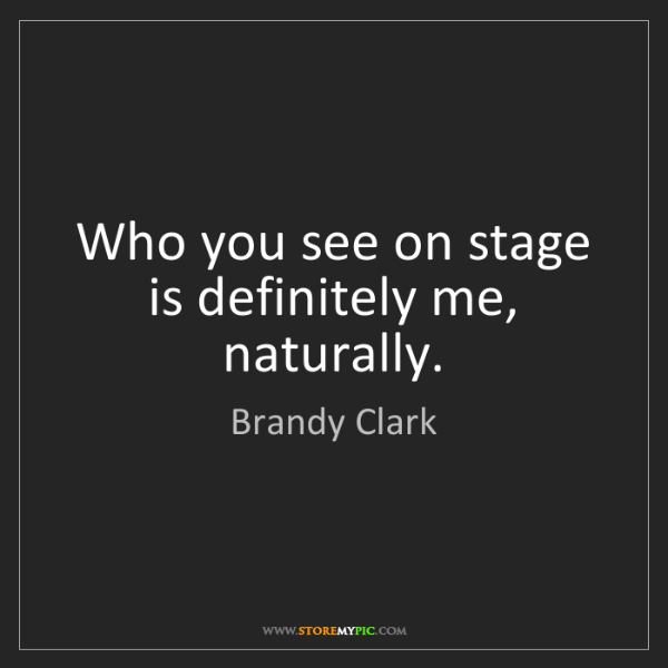 Brandy Clark: Who you see on stage is definitely me, naturally.