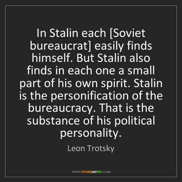 Leon Trotsky: In Stalin each [Soviet bureaucrat] easily finds himself....