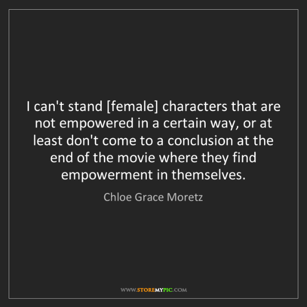 Chloe Grace Moretz: I can't stand [female] characters that are not empowered...